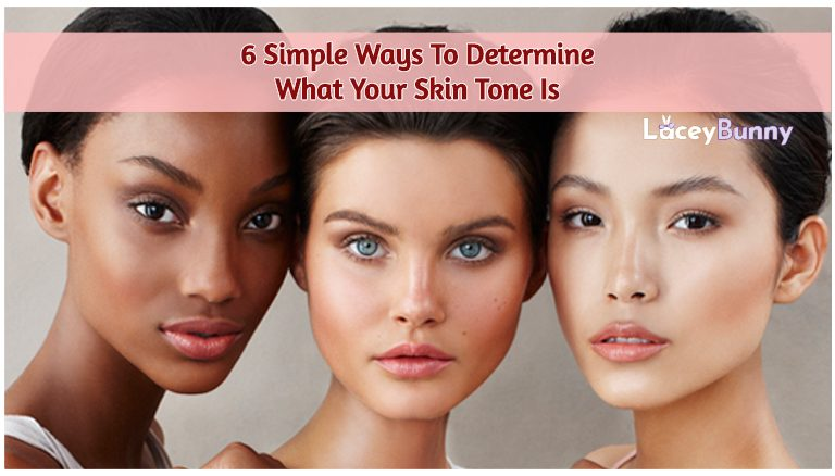 6 Simple Ways To Determine What Your Skin Tone Is